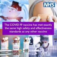 Picture. NHS logo in the top right corner. Images of vaccine bottles, a microscope and a scientist working in a lab and an upper arm having a jab . Words across the middle - The COVID-19 vaccine has met exactly the same high safety and effectiveness standards as any other vaccine.